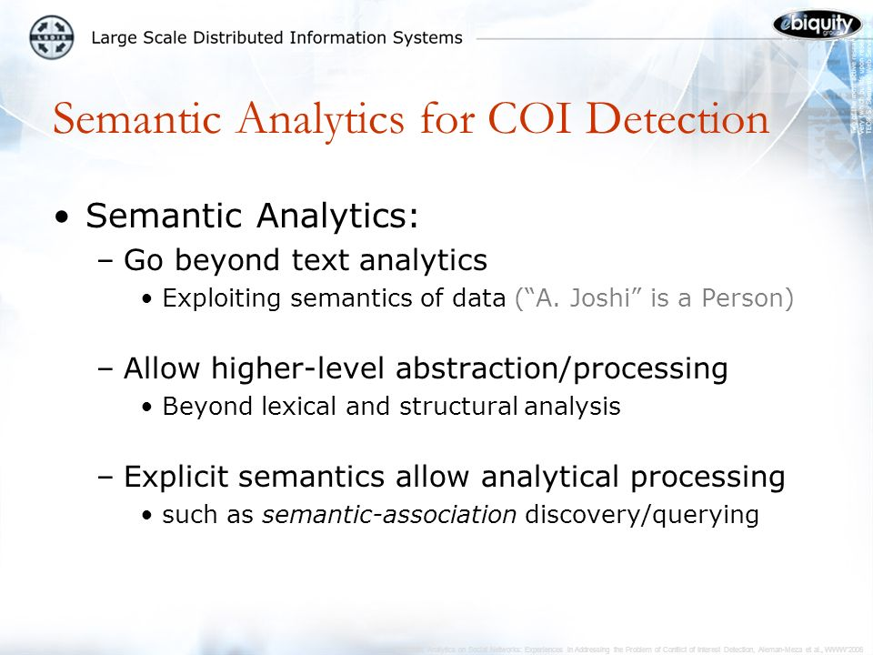 Semantic Analytics on Social Networks: Experiences in Addressing the Problem of Conflict of Interest Detection, Aleman-Meza et al., WWW2006 Semantic Analytics for COI Detection Semantic Analytics: –Go beyond text analytics Exploiting semantics of data (A.