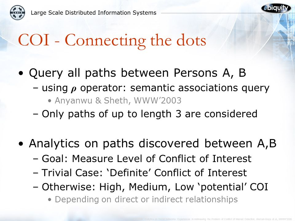 Semantic Analytics on Social Networks: Experiences in Addressing the Problem of Conflict of Interest Detection, Aleman-Meza et al., WWW2006 COI - Connecting the dots Query all paths between Persons A, B –using ρ operator: semantic associations query Anyanwu & Sheth, WWW2003 –Only paths of up to length 3 are considered Analytics on paths discovered between A,B –Goal: Measure Level of Conflict of Interest –Trivial Case: Definite Conflict of Interest –Otherwise: High, Medium, Low potential COI Depending on direct or indirect relationships