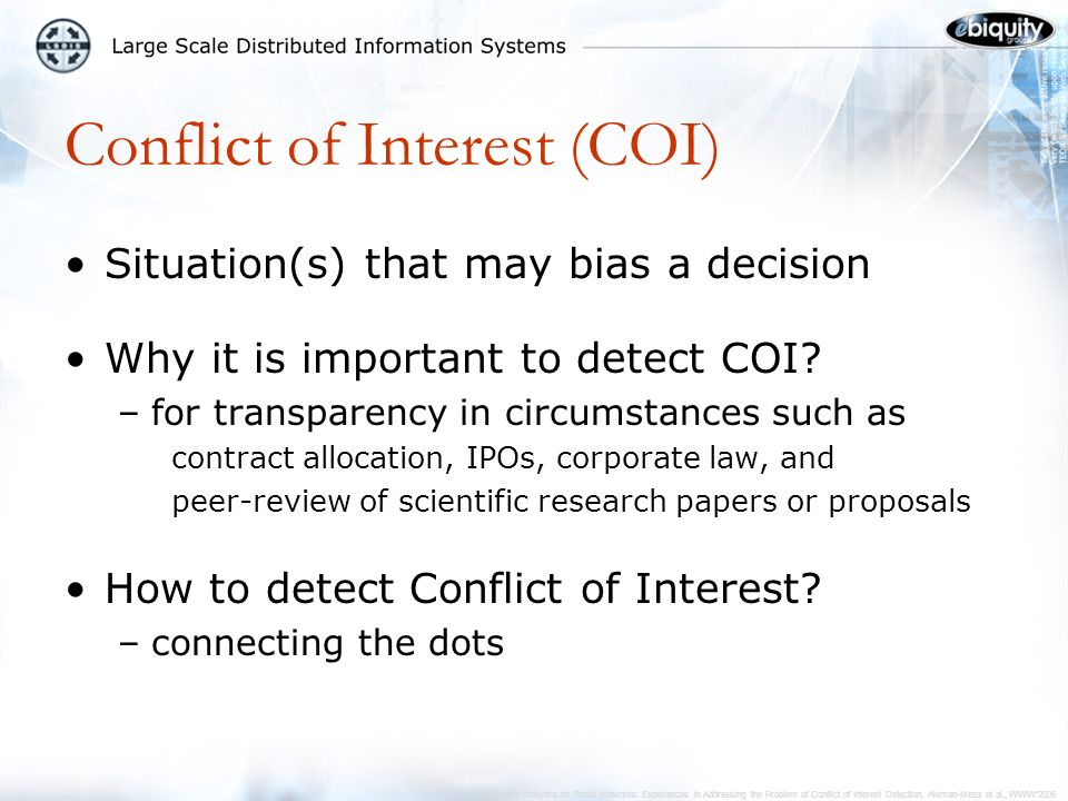 Semantic Analytics on Social Networks: Experiences in Addressing the Problem of Conflict of Interest Detection, Aleman-Meza et al., WWW2006 Examples of COI Detection Wolfgan Nejdl, Less Carr Low level of potential COI 1 collaborator in common (Paul De Bra co-authored once with Nejdl and once with Carr) Stefan Decker, Nicholas Gibbins Medium level of potential COI 2 collaborators in common (Decker and Motta co-authored in two occasions, Decker and Brickley co-authored once, Motta and Gibbins co-authored once, Brickley and Motta never co-authored, but Gibbins (foaf)-knows Brickley) Demo at http://lsdis.cs.uga.edu/projects/semdis/coi/ or, search for: coi semdishttp://lsdis.cs.uga.edu/projects/semdis/coi/
