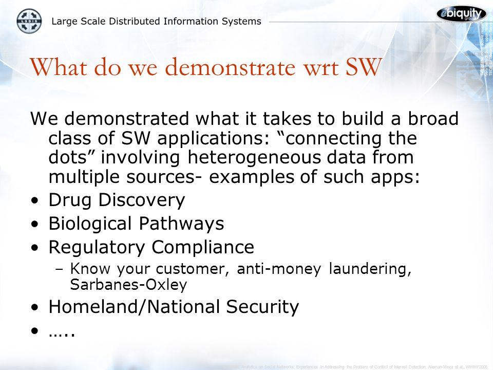 Semantic Analytics on Social Networks: Experiences in Addressing the Problem of Conflict of Interest Detection, Aleman-Meza et al., WWW2006 What do we demonstrate wrt SW We demonstrated what it takes to build a broad class of SW applications: connecting the dots involving heterogeneous data from multiple sources- examples of such apps: Drug Discovery Biological Pathways Regulatory Compliance –Know your customer, anti-money laundering, Sarbanes-Oxley Homeland/National Security …..
