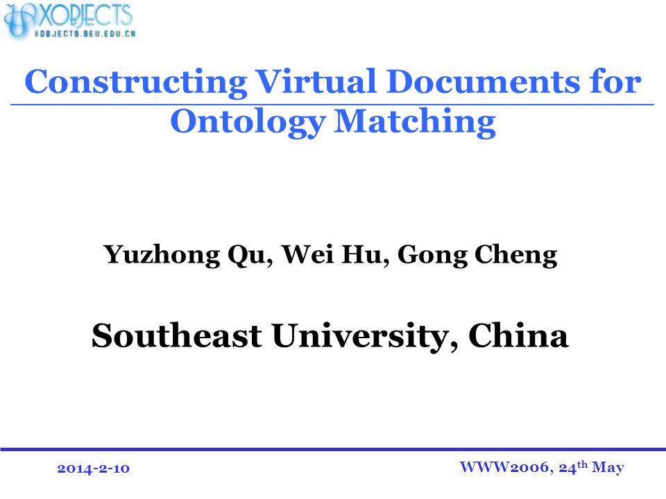 2014-2-10 Constructing Virtual Documents for Ontology Matching Yuzhong Qu, Wei Hu, Gong Cheng Southeast University, China WWW2006, 24 th May