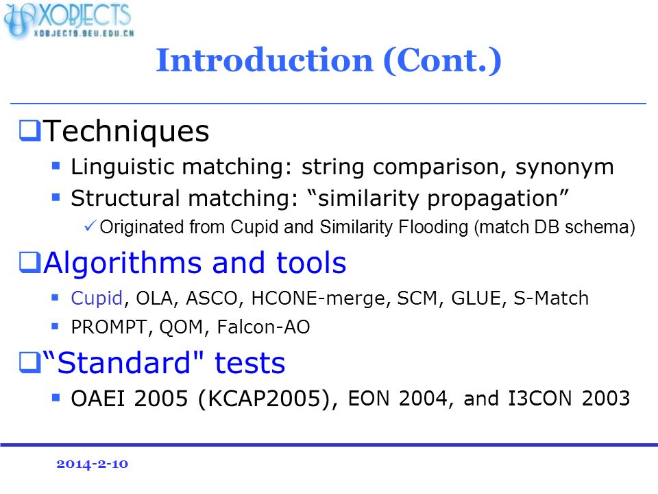 2014-2-10 Introduction (Cont.) Techniques Linguistic matching: string comparison, synonym Structural matching: similarity propagation Originated from