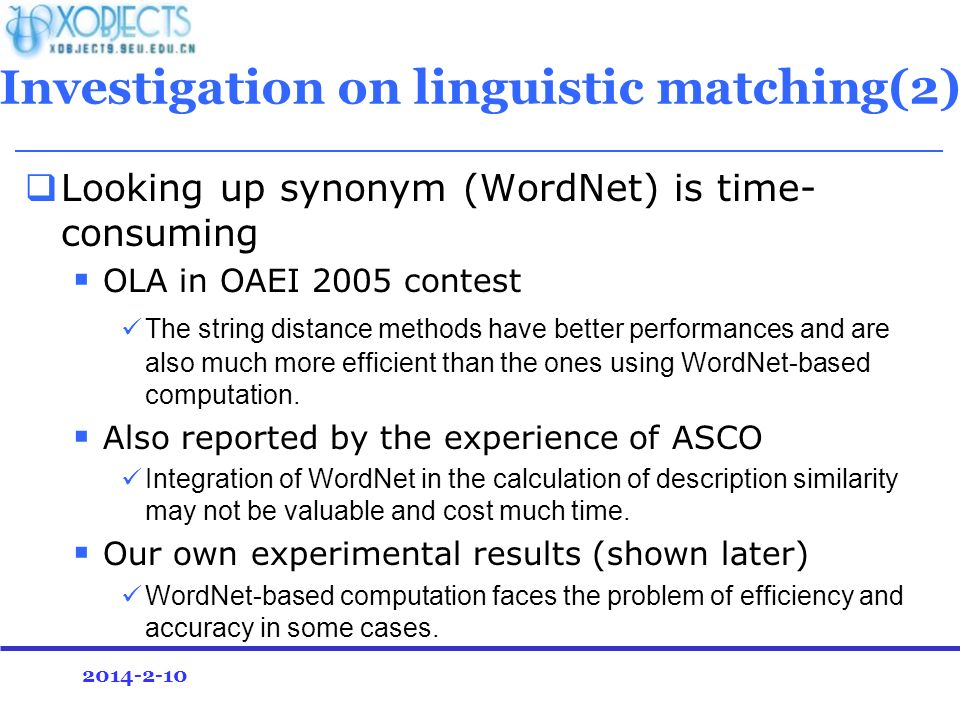 2014-2-10 Investigation on linguistic matching(2) Looking up synonym (WordNet) is time- consuming OLA in OAEI 2005 contest The string distance methods have better performances and are also much more efficient than the ones using WordNet-based computation.