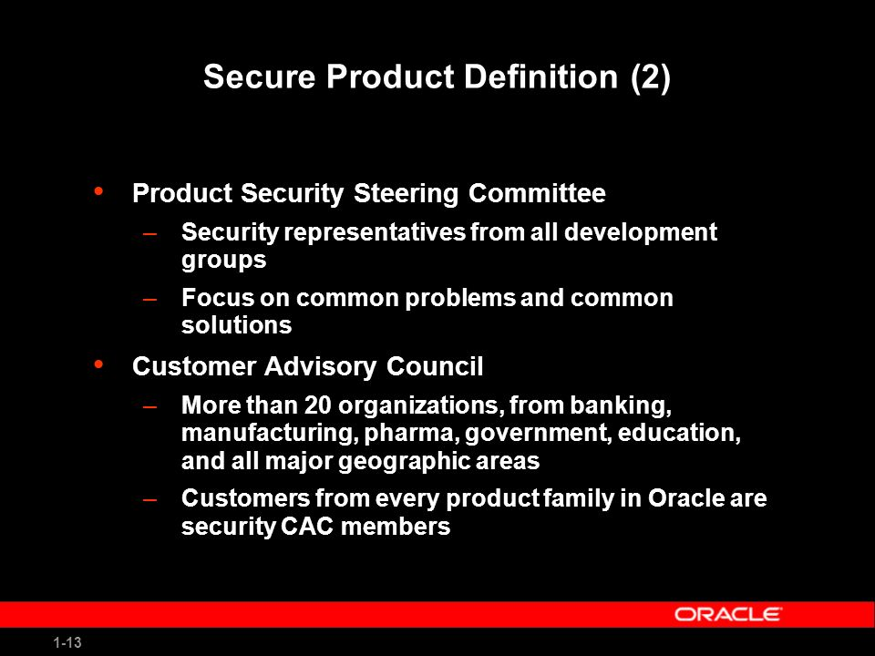 1-13 Secure Product Definition (2) Product Security Steering Committee –Security representatives from all development groups –Focus on common problems and common solutions Customer Advisory Council –More than 20 organizations, from banking, manufacturing, pharma, government, education, and all major geographic areas –Customers from every product family in Oracle are security CAC members