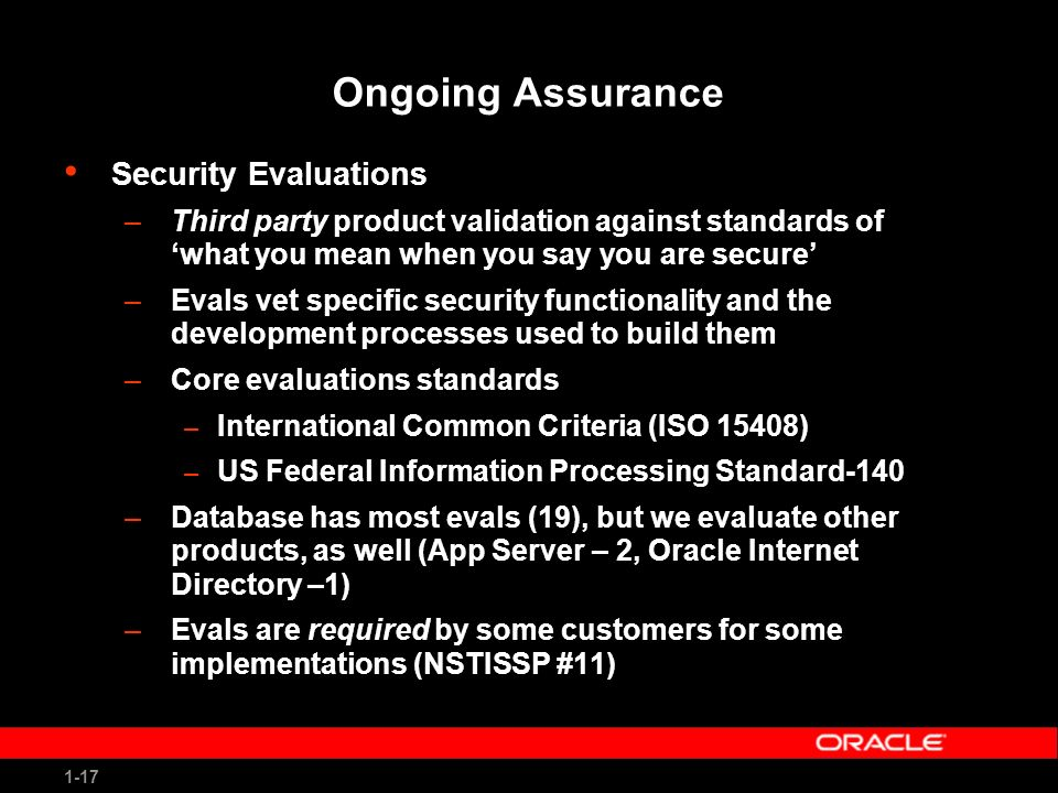 1-17 Ongoing Assurance Security Evaluations –Third party product validation against standards of what you mean when you say you are secure –Evals vet specific security functionality and the development processes used to build them –Core evaluations standards – International Common Criteria (ISO 15408) – US Federal Information Processing Standard-140 –Database has most evals (19), but we evaluate other products, as well (App Server – 2, Oracle Internet Directory –1) –Evals are required by some customers for some implementations (NSTISSP #11)