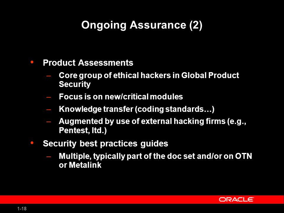 1-18 Ongoing Assurance (2) Product Assessments –Core group of ethical hackers in Global Product Security –Focus is on new/critical modules –Knowledge transfer (coding standards…) –Augmented by use of external hacking firms (e.g., Pentest, ltd.) Security best practices guides –Multiple, typically part of the doc set and/or on OTN or Metalink