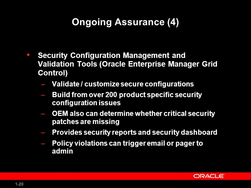 1-20 Ongoing Assurance (4) Security Configuration Management and Validation Tools (Oracle Enterprise Manager Grid Control) –Validate / customize secure configurations –Build from over 200 product specific security configuration issues –OEM also can determine whether critical security patches are missing –Provides security reports and security dashboard –Policy violations can trigger email or pager to admin