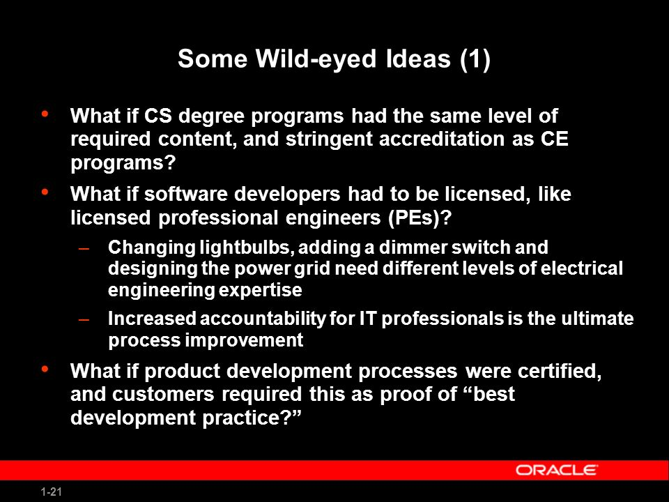 1-21 Some Wild-eyed Ideas (1) What if CS degree programs had the same level of required content, and stringent accreditation as CE programs.