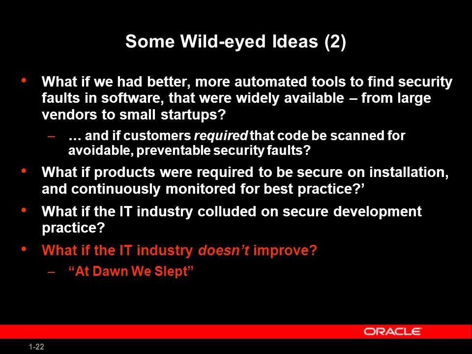 1-22 Some Wild-eyed Ideas (2) What if we had better, more automated tools to find security faults in software, that were widely available – from large vendors to small startups.