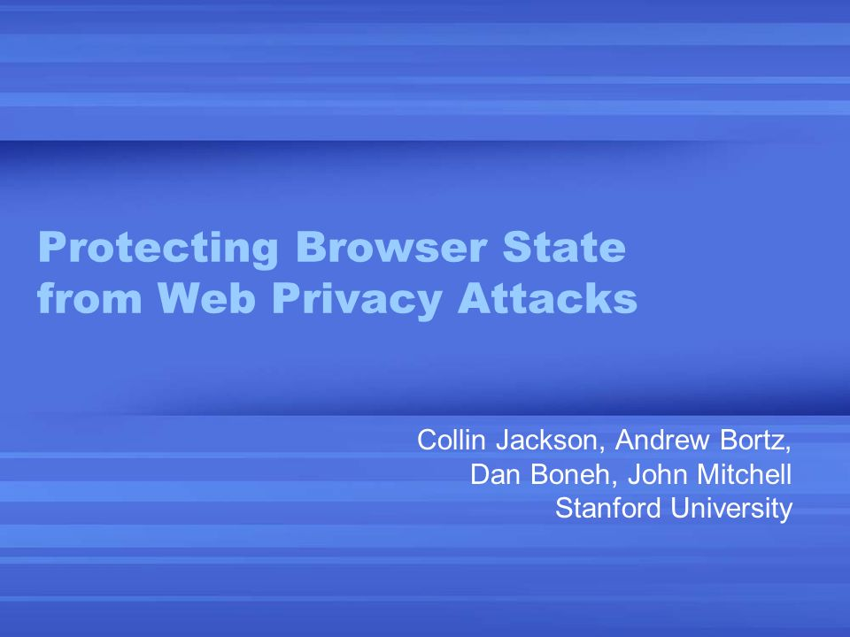 Protecting Browser State from Web Privacy Attacks Collin Jackson, Andrew Bortz, Dan Boneh, John Mitchell Stanford University