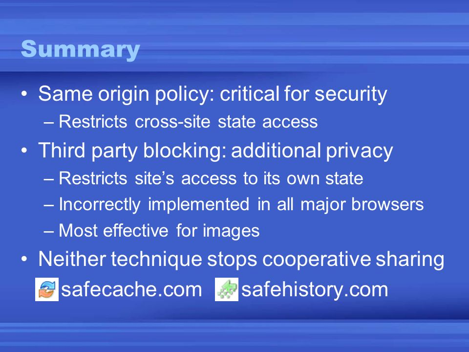 Same origin policy: critical for security –Restricts cross-site state access Third party blocking: additional privacy –Restricts sites access to its own state –Incorrectly implemented in all major browsers –Most effective for images Neither technique stops cooperative sharing safecache.com safehistory.com Summary