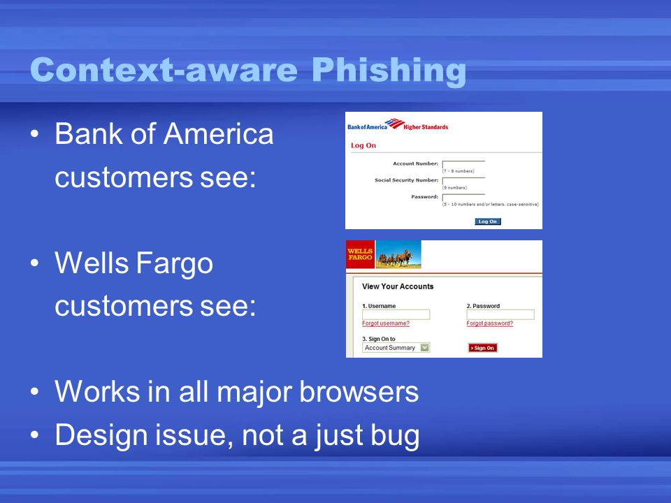 Context-aware Phishing Bank of America customers see: Wells Fargo customers see: Works in all major browsers Design issue, not a just bug