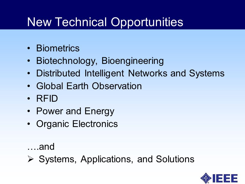 New Technical Opportunities Biometrics Biotechnology, Bioengineering Distributed Intelligent Networks and Systems Global Earth Observation RFID Power and Energy Organic Electronics ….and Systems, Applications, and Solutions