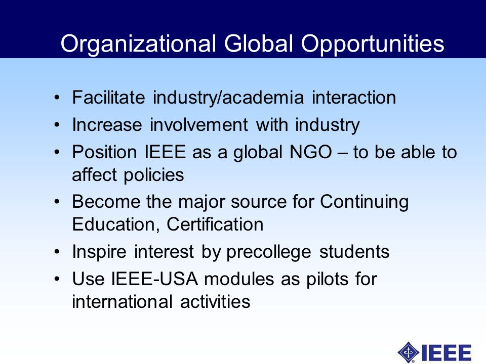 Organizational Global Opportunities Facilitate industry/academia interaction Increase involvement with industry Position IEEE as a global NGO – to be able to affect policies Become the major source for Continuing Education, Certification Inspire interest by precollege students Use IEEE-USA modules as pilots for international activities