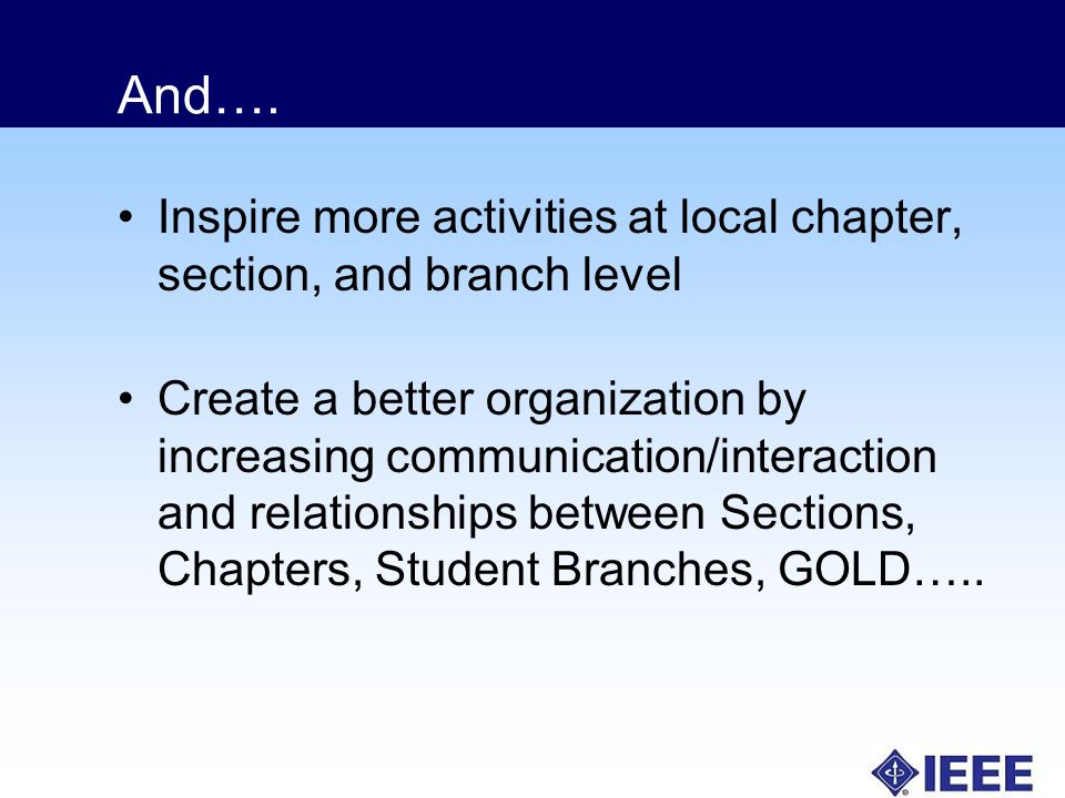 And…. Inspire more activities at local chapter, section, and branch level Create a better organization by increasing communication/interaction and rel