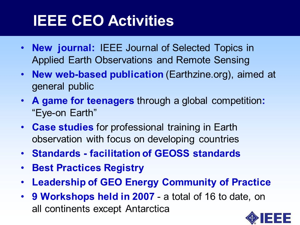 IEEE CEO Activities New journal: IEEE Journal of Selected Topics in Applied Earth Observations and Remote Sensing New web-based publication (Earthzine.org), aimed at general public A game for teenagers through a global competition: Eye-on Earth Case studies for professional training in Earth observation with focus on developing countries Standards - facilitation of GEOSS standards Best Practices Registry Leadership of GEO Energy Community of Practice 9 Workshops held in a total of 16 to date, on all continents except Antarctica