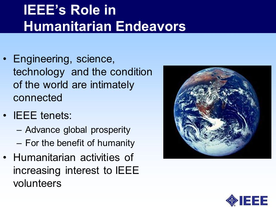 IEEEs Role in Humanitarian Endeavors Engineering, science, technology and the condition of the world are intimately connected IEEE tenets: –Advance global prosperity –For the benefit of humanity Humanitarian activities of increasing interest to IEEE volunteers