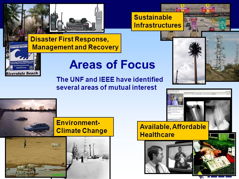 Disaster First Response, Management and Recovery Sustainable Infrastructures Available, Affordable Healthcare Environment- Climate Change Areas of Focus The UNF and IEEE have identified several areas of mutual interest