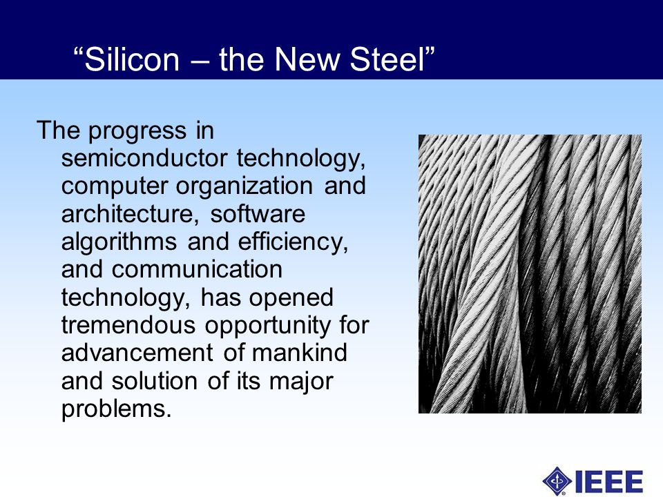 Silicon – the New Steel The progress in semiconductor technology, computer organization and architecture, software algorithms and efficiency, and communication technology, has opened tremendous opportunity for advancement of mankind and solution of its major problems.