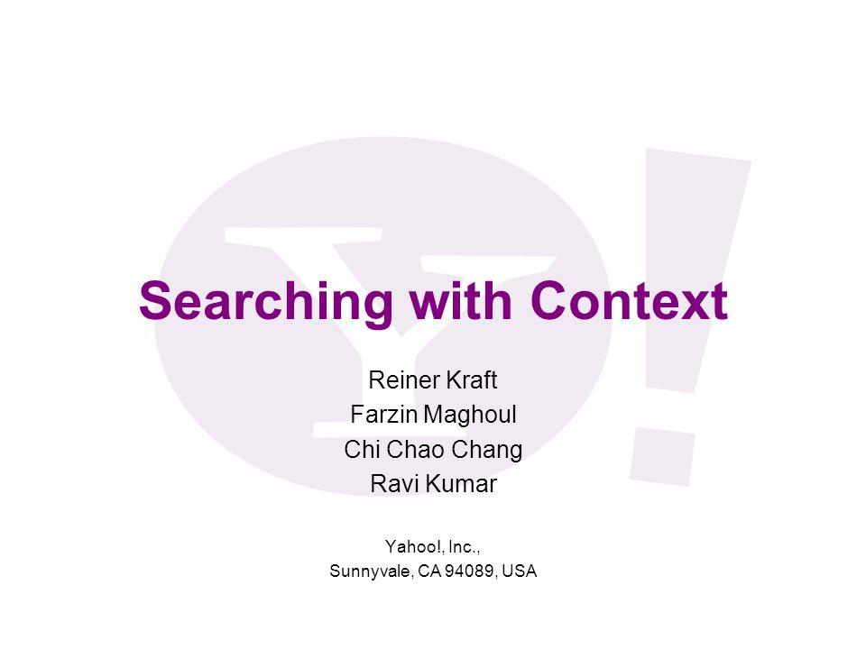 Searching with Context Reiner Kraft Farzin Maghoul Chi Chao Chang Ravi Kumar Yahoo!, Inc., Sunnyvale, CA 94089, USA