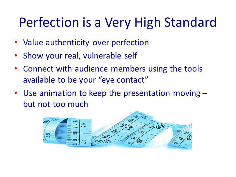 Perfection is a Very High Standard Value authenticity over perfection Show your real, vulnerable self Connect with audience members using the tools available to be your eye contact Use animation to keep the presentation moving – but not too much