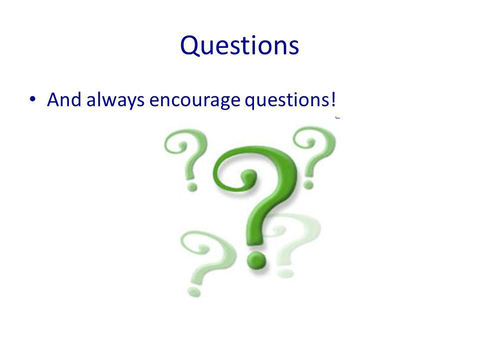 Questions And always encourage questions!