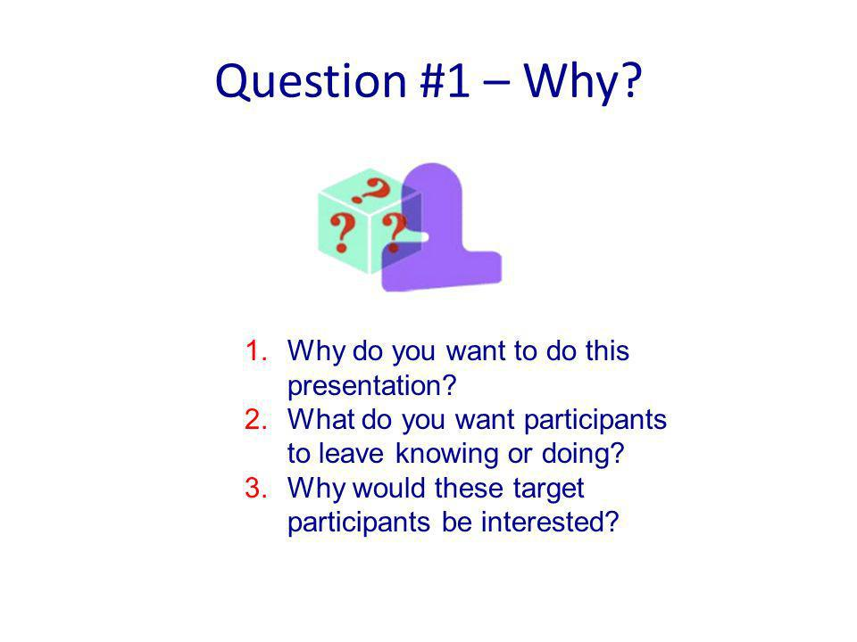 Question #1 – Why. 1.Why do you want to do this presentation.