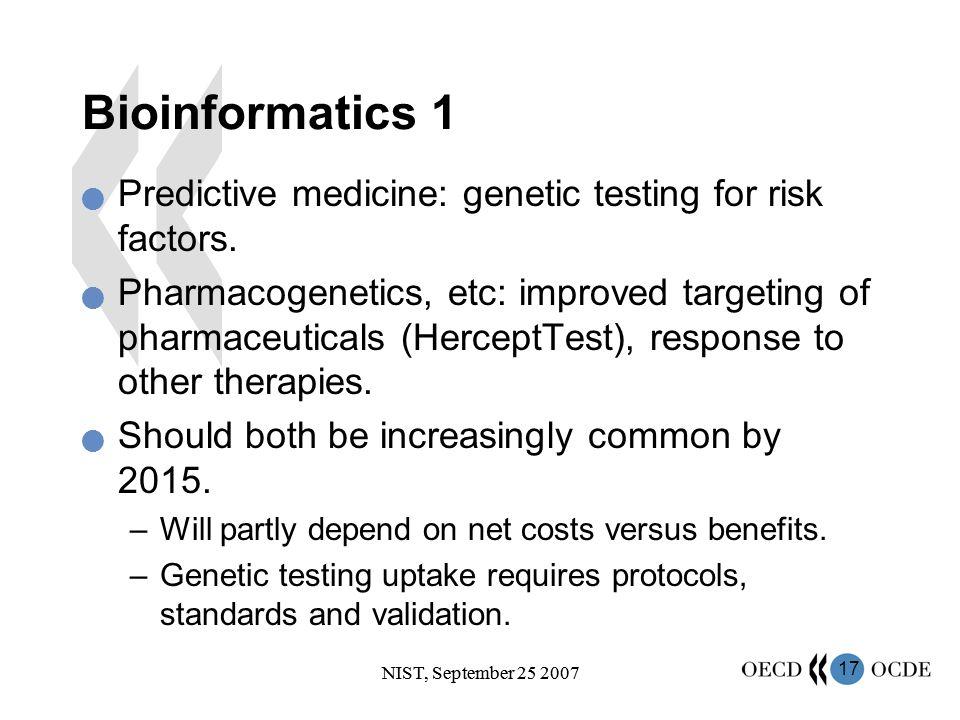 17 NIST, September 25 2007 Bioinformatics 1 Predictive medicine: genetic testing for risk factors. Pharmacogenetics, etc: improved targeting of pharma