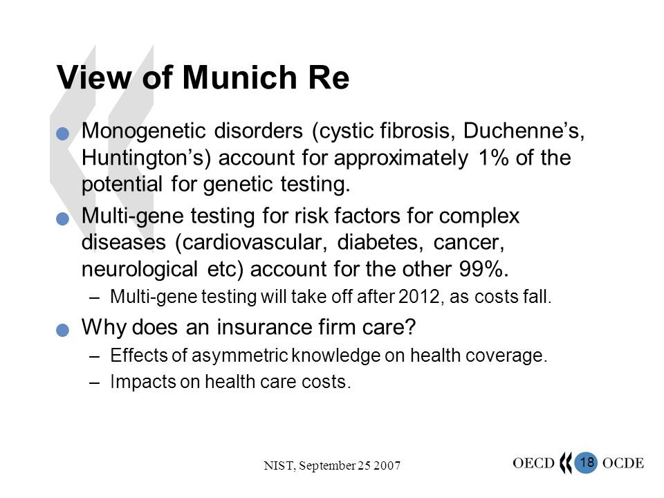 18 NIST, September 25 2007 View of Munich Re Monogenetic disorders (cystic fibrosis, Duchennes, Huntingtons) account for approximately 1% of the potential for genetic testing.