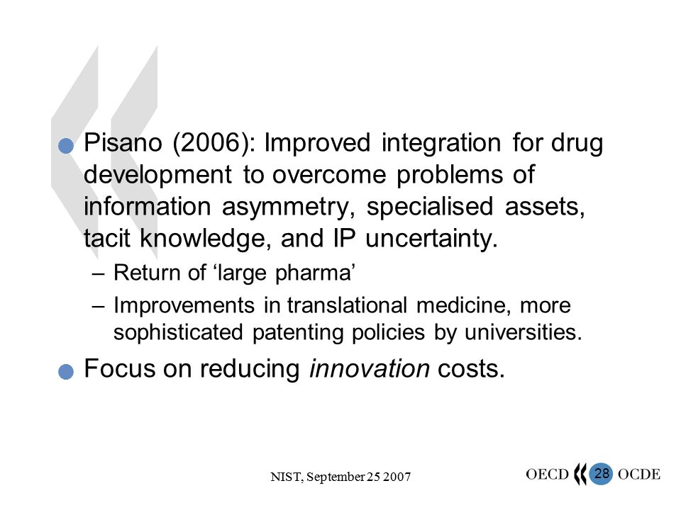28 NIST, September 25 2007 Pisano (2006): Improved integration for drug development to overcome problems of information asymmetry, specialised assets, tacit knowledge, and IP uncertainty.