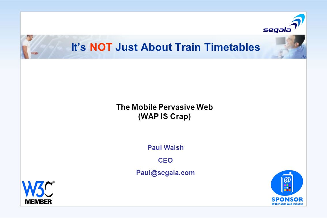 Its NOT Just About Train Timetables The Mobile Pervasive Web (WAP IS Crap) Paul Walsh CEO Paul@segala.com
