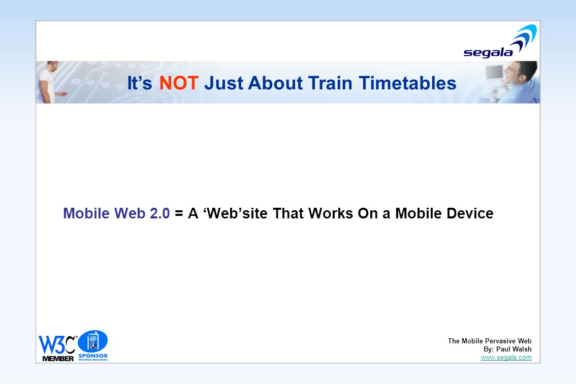 Mobile Web 2.0 = A Website That Works On a Mobile Device Its NOT Just About Train Timetables The Mobile Pervasive Web By: Paul Walsh www.segala.com www.segala.com