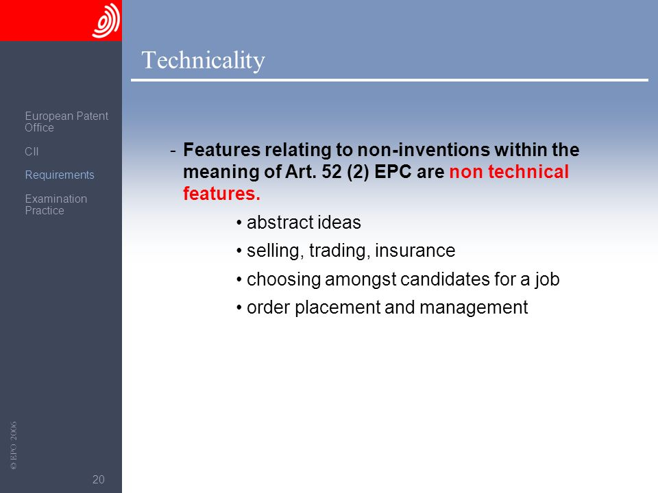The European Patent Office © EPO 2006 20 Technicality -Features relating to non-inventions within the meaning of Art. 52 (2) EPC are non technical fea