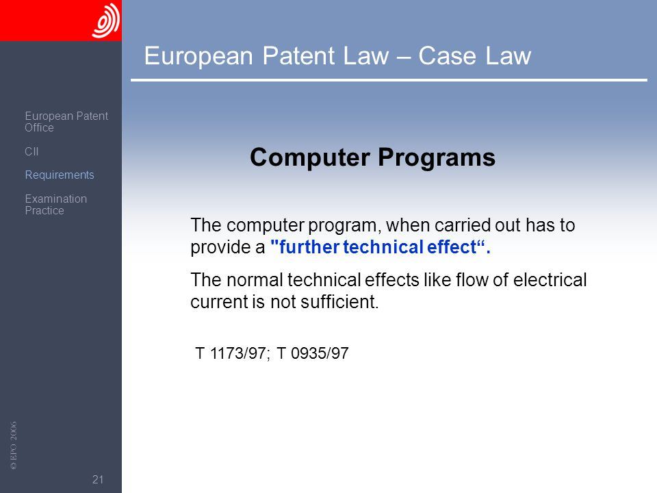 The European Patent Office © EPO 2006 21 European Patent Law – Case Law Computer Programs The computer program, when carried out has to provide a