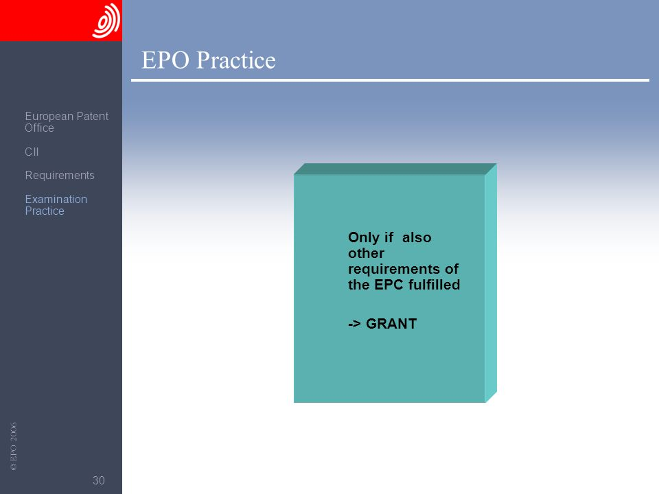 The European Patent Office © EPO 2006 30 Only if also other requirements of the EPC fulfilled -> GRANT EPO Practice European Patent Office CII Require