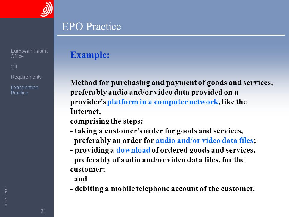 The European Patent Office © EPO 2006 31 EPO Practice Method for purchasing and payment of goods and services, preferably audio and/or video data prov