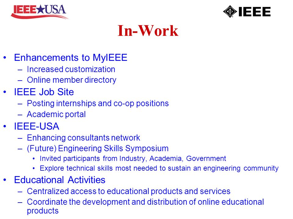 In-Work Enhancements to MyIEEE –Increased customization –Online member directory IEEE Job Site –Posting internships and co-op positions –Academic portal IEEE-USA –Enhancing consultants network –(Future) Engineering Skills Symposium Invited participants from Industry, Academia, Government Explore technical skills most needed to sustain an engineering community Educational Activities –Centralized access to educational products and services –Coordinate the development and distribution of online educational products