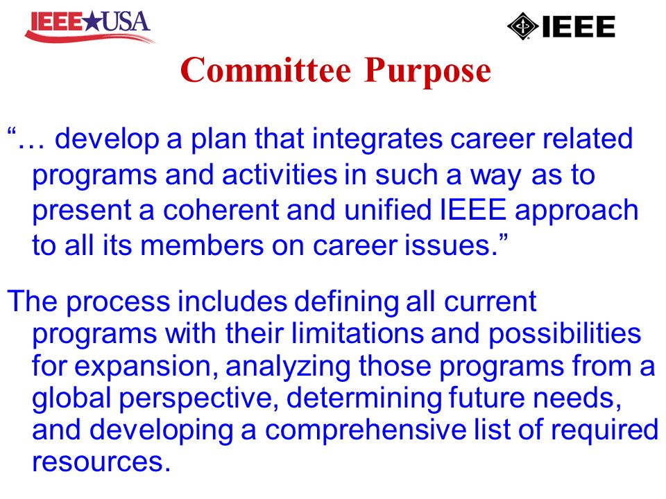 Committee Purpose … develop a plan that integrates career related programs and activities in such a way as to present a coherent and unified IEEE appr