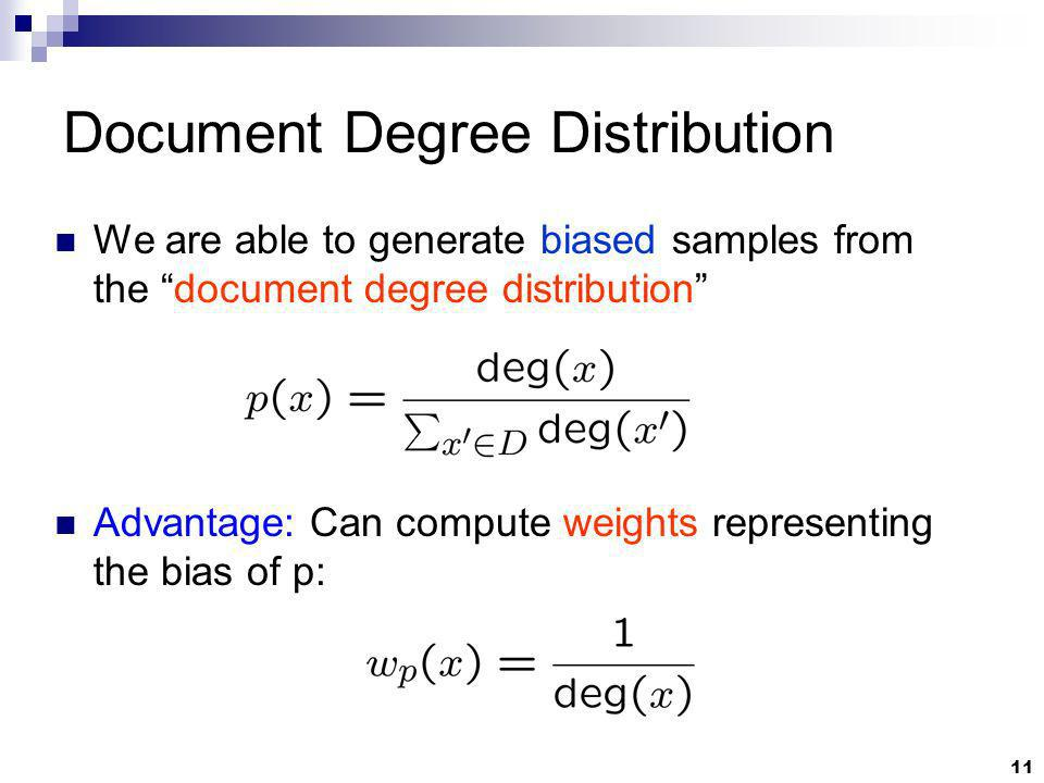 11 Document Degree Distribution We are able to generate biased samples from the document degree distribution Advantage: Can compute weights representing the bias of p: