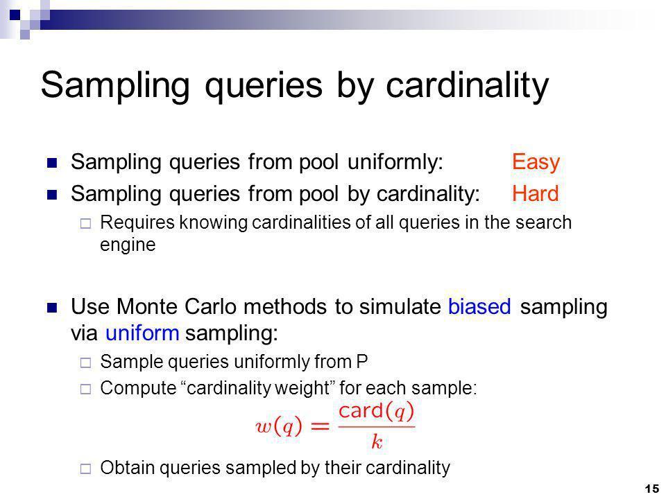 15 Sampling queries by cardinality Sampling queries from pool uniformly:Easy Sampling queries from pool by cardinality: Hard Requires knowing cardinal