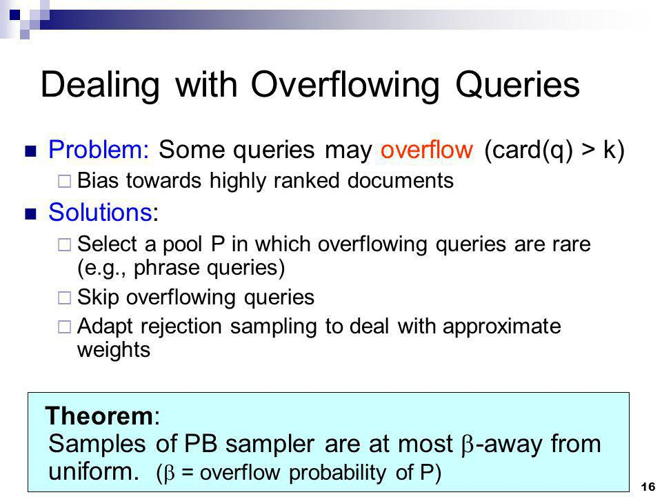 16 Dealing with Overflowing Queries Problem: Some queries may overflow (card(q) > k) Bias towards highly ranked documents Solutions: Select a pool P in which overflowing queries are rare (e.g., phrase queries) Skip overflowing queries Adapt rejection sampling to deal with approximate weights Theorem: Samples of PB sampler are at most -away from uniform.