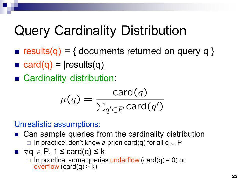 22 Query Cardinality Distribution Unrealistic assumptions: Can sample queries from the cardinality distribution In practice, dont know a priori card(q
