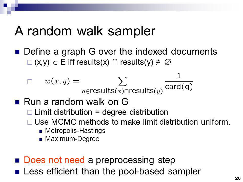 26 A random walk sampler Define a graph G over the indexed documents (x,y) E iff results(x) results(y) Run a random walk on G Limit distribution = degree distribution Use MCMC methods to make limit distribution uniform.