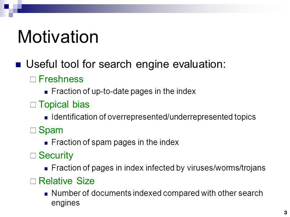 3 Motivation Useful tool for search engine evaluation: Freshness Fraction of up-to-date pages in the index Topical bias Identification of overrepresented/underrepresented topics Spam Fraction of spam pages in the index Security Fraction of pages in index infected by viruses/worms/trojans Relative Size Number of documents indexed compared with other search engines