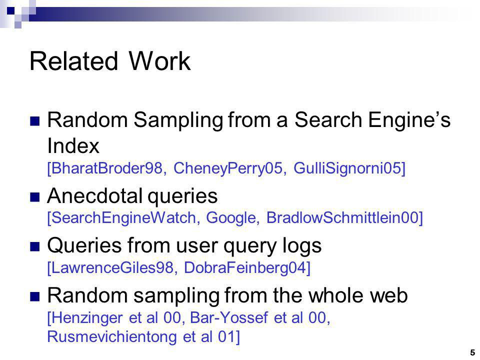 5 Related Work Random Sampling from a Search Engines Index [BharatBroder98, CheneyPerry05, GulliSignorni05] Anecdotal queries [SearchEngineWatch, Google, BradlowSchmittlein00] Queries from user query logs [LawrenceGiles98, DobraFeinberg04] Random sampling from the whole web [Henzinger et al 00, Bar-Yossef et al 00, Rusmevichientong et al 01]