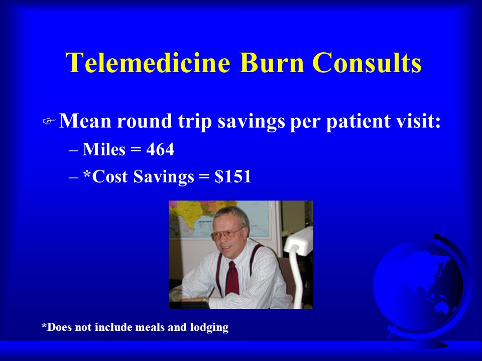 Telemedicine Burn Consults F Mean round trip savings per patient visit: –Miles = 464 –*Cost Savings = $151 *Does not include meals and lodging