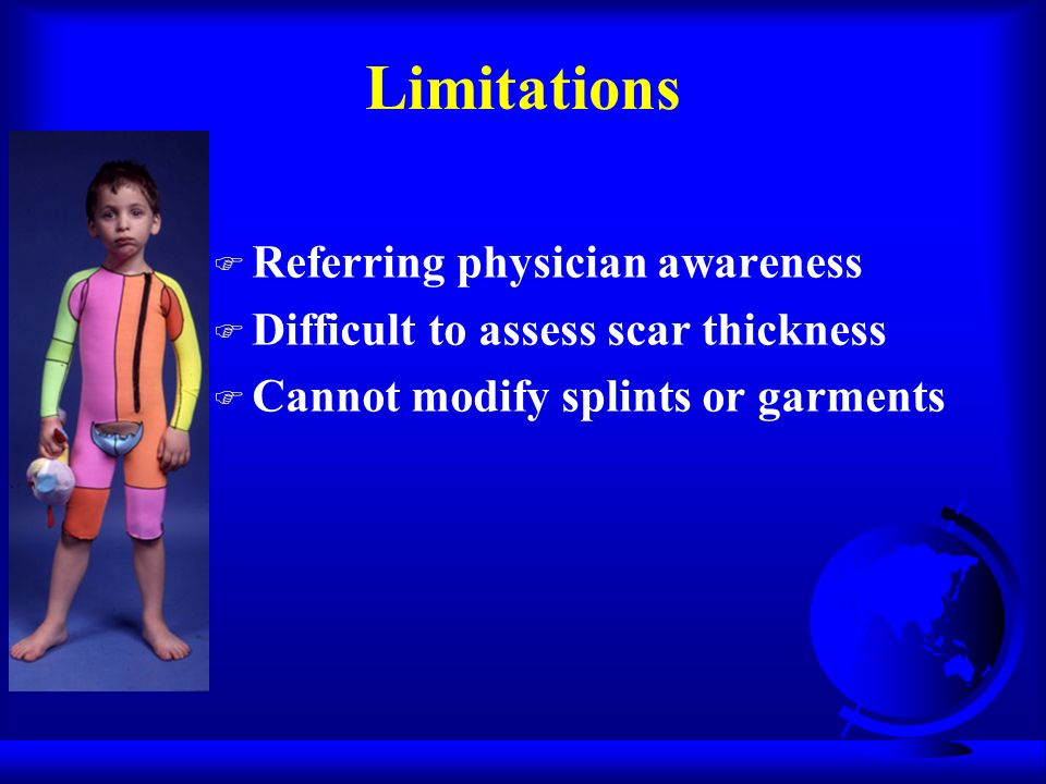 Limitations F Referring physician awareness F Difficult to assess scar thickness F Cannot modify splints or garments