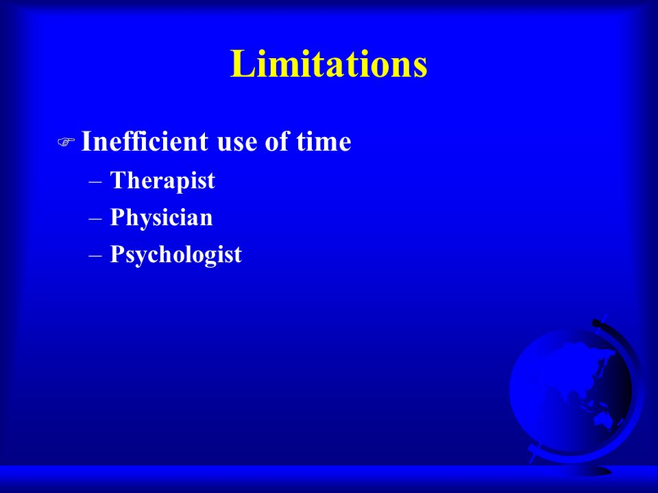F Inefficient use of time –Therapist –Physician –Psychologist Limitations