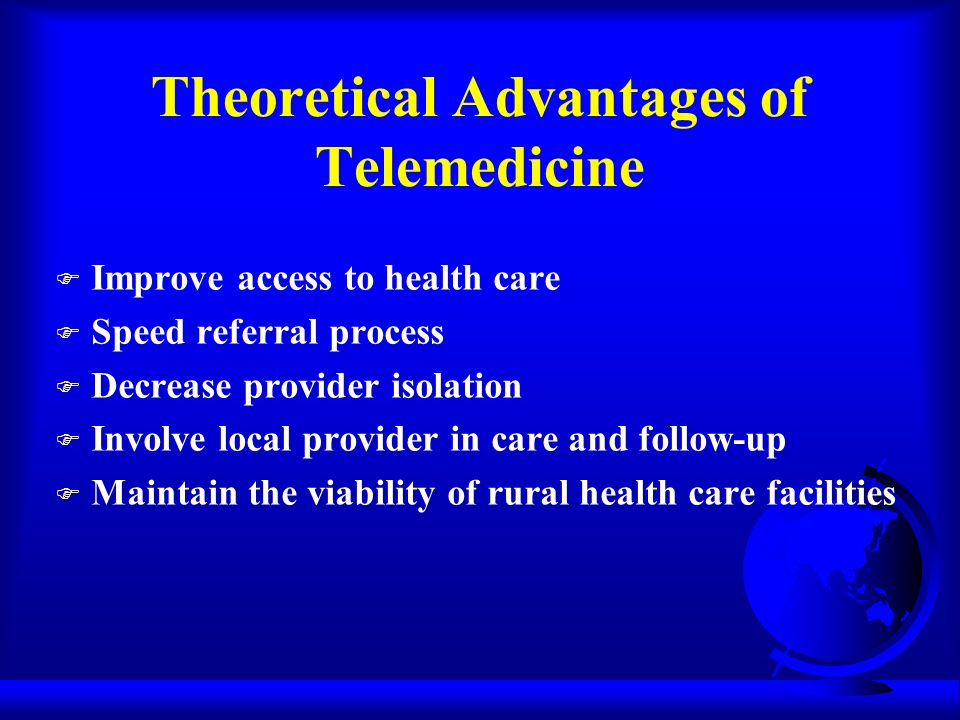 Theoretical Advantages of Telemedicine F Improve access to health care F Speed referral process F Decrease provider isolation F Involve local provider in care and follow-up F Maintain the viability of rural health care facilities