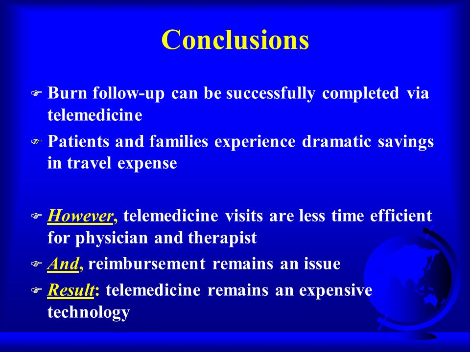 Conclusions F Burn follow-up can be successfully completed via telemedicine F Patients and families experience dramatic savings in travel expense F However, telemedicine visits are less time efficient for physician and therapist F And, reimbursement remains an issue F Result: telemedicine remains an expensive technology